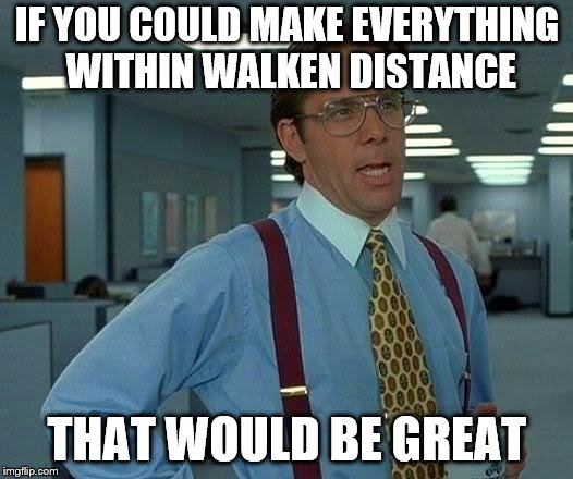 That Would Be Great Meme | IF YOU COULD MAKE EVERYTHING WITHIN WALKEN DISTANCE THAT WOULD BE GREAT | image tagged in memes,that would be great | made w/ Imgflip meme maker