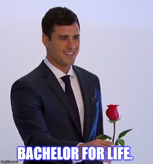 The Bachelor | BACHELOR FOR LIFE. | image tagged in the bachelor | made w/ Imgflip meme maker