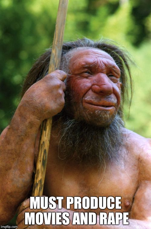 Neanderthal | MUST PRODUCE MOVIES AND **PE | image tagged in neanderthal | made w/ Imgflip meme maker