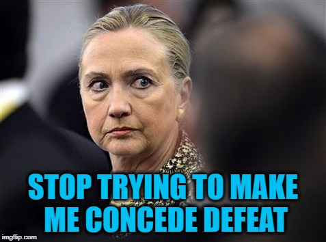 upset hillary | STOP TRYING TO MAKE ME CONCEDE DEFEAT | image tagged in upset hillary | made w/ Imgflip meme maker