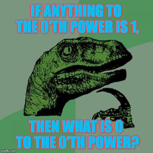 I Never Learned This In Algebra! | IF ANYTHING TO THE 0'TH POWER IS 1, THEN WHAT IS 0 TO THE 0'TH POWER? | image tagged in memes,philosoraptor,math,is,weird | made w/ Imgflip meme maker