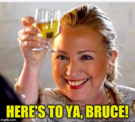 clinton toast | HERE'S TO YA, BRUCE! | image tagged in clinton toast | made w/ Imgflip meme maker