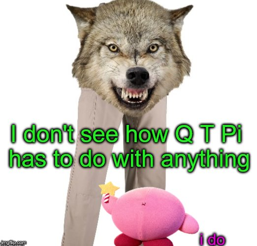 i do I don't see how Q T Pi has to do with anything | made w/ Imgflip meme maker