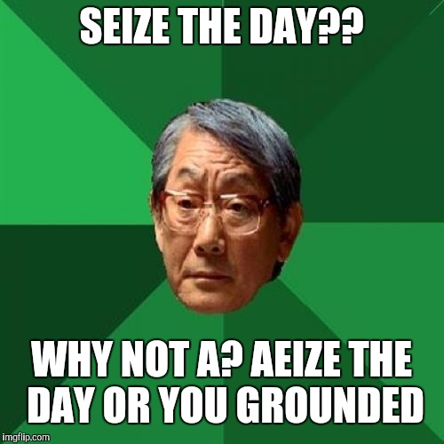 High Expectations Asian Father Meme | SEIZE THE DAY?? WHY NOT A? AEIZE THE DAY OR YOU GROUNDED | image tagged in memes,high expectations asian father | made w/ Imgflip meme maker