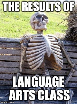 Waiting Skeleton Meme | THE RESULTS OF LANGUAGE ARTS CLASS | image tagged in memes,waiting skeleton | made w/ Imgflip meme maker