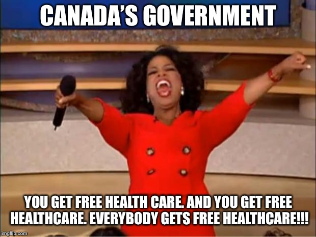 Oprah You Get A Meme | CANADA'S GOVERNMENT YOU GET FREE HEALTH CARE. AND YOU GET FREE HEALTHCARE. EVERYBODY GETS FREE HEALTHCARE!!! | image tagged in memes,oprah you get a | made w/ Imgflip meme maker
