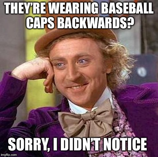 Creepy Condescending Wonka Meme | THEY'RE WEARING BASEBALL CAPS BACKWARDS? SORRY, I DIDN'T NOTICE | image tagged in memes,creepy condescending wonka | made w/ Imgflip meme maker