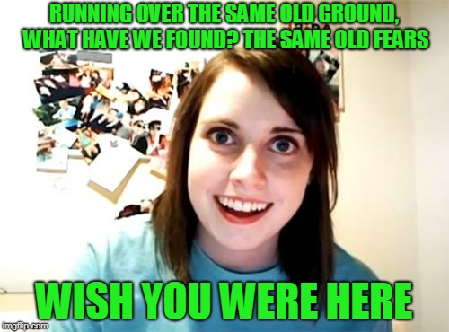 Overly Attached Girlfriend Meme | RUNNING OVER THE SAME OLD GROUND, WHAT HAVE WE FOUND? THE SAME OLD FEARS WISH YOU WERE HERE | image tagged in memes,overly attached girlfriend | made w/ Imgflip meme maker