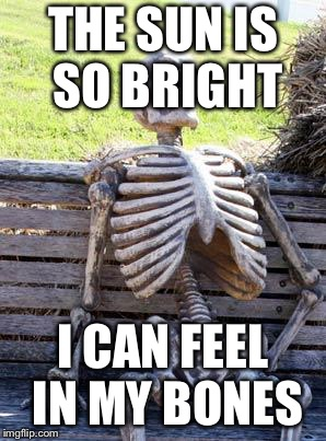 Waiting Skeleton Meme | THE SUN IS SO BRIGHT I CAN FEEL IN MY BONES | image tagged in memes,waiting skeleton | made w/ Imgflip meme maker