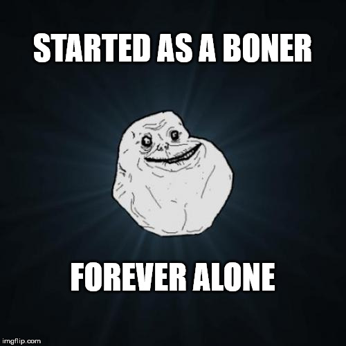 Forever Alone Meme | STARTED AS A BONER FOREVER ALONE | image tagged in memes,forever alone | made w/ Imgflip meme maker