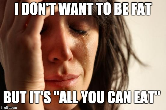 "First World Problems Meme | I DON'T WANT TO BE FAT BUT IT'S ""ALL YOU CAN EAT"" 