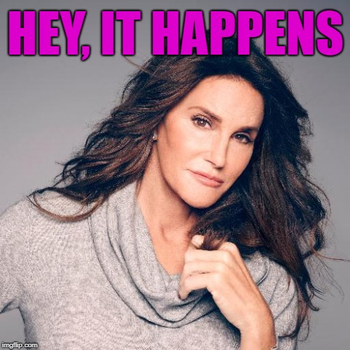 Caitlyn Jenner Photo | HEY, IT HAPPENS | image tagged in caitlyn jenner photo | made w/ Imgflip meme maker