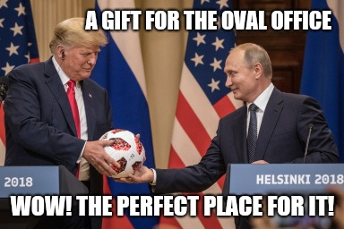 Trump loves the bugball |  A GIFT FOR THE OVAL OFFICE; WOW! THE PERFECT PLACE FOR IT! | image tagged in memes,trump putin,trump russia,trump meme,funny memes,impeach trump | made w/ Imgflip meme maker
