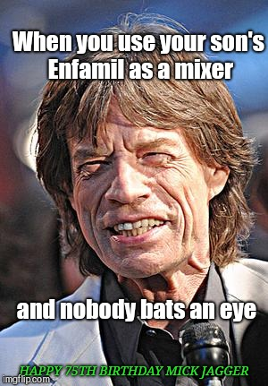 When you use your son's Enfamil as a mixer and nobody bats an eye HAPPY 75TH BIRTHDAY MICK JAGGER | image tagged in happy 75th birthday,mick jagger | made w/ Imgflip meme maker