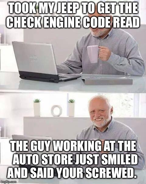 Hide the Pain Harold Meme | TOOK MY JEEP TO GET THE CHECK ENGINE CODE READ THE GUY WORKING AT THE  AUTO STORE JUST SMILED AND SAID YOUR SCREWED. | image tagged in memes,hide the pain harold | made w/ Imgflip meme maker