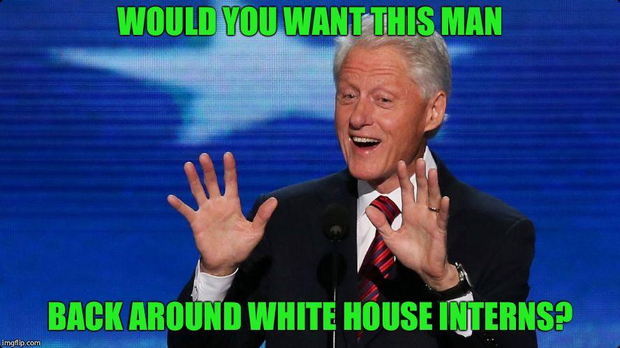 bill clinton | WOULD YOU WANT THIS MAN BACK AROUND WHITE HOUSE INTERNS? | image tagged in bill clinton | made w/ Imgflip meme maker