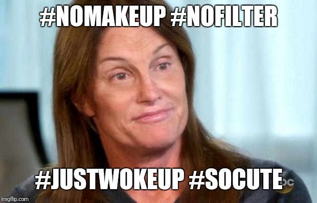 Bruce Jenner | #NOMAKEUP #NOFILTER #JUSTWOKEUP #SOCUTE | image tagged in bruce jenner | made w/ Imgflip meme maker