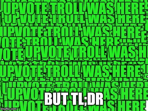 upvote troll was here | BUT TL;DR | image tagged in upvote troll was here | made w/ Imgflip meme maker