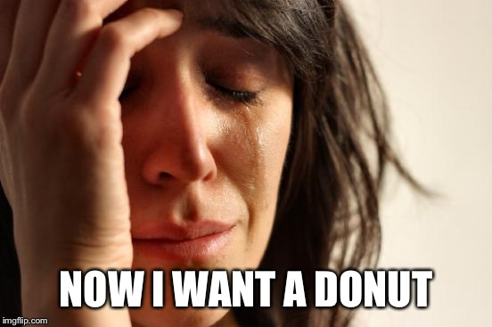 First World Problems Meme | NOW I WANT A DONUT | image tagged in memes,first world problems | made w/ Imgflip meme maker