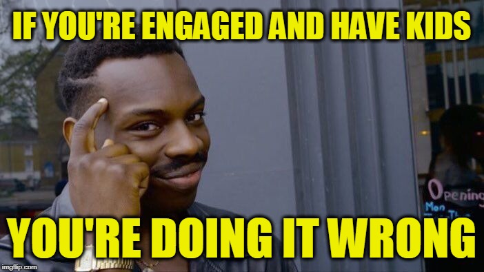 Roll Safe Think About It Meme | IF YOU'RE ENGAGED AND HAVE KIDS YOU'RE DOING IT WRONG | image tagged in memes,roll safe think about it | made w/ Imgflip meme maker