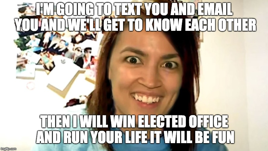 I'M GOING TO TEXT YOU AND EMAIL YOU AND WE'LL GET TO KNOW EACH OTHER THEN I WILL WIN ELECTED OFFICE AND RUN YOUR LIFE IT WILL BE FUN | image tagged in alexandria ocasio-cortez obsessed gf revival | made w/ Imgflip meme maker