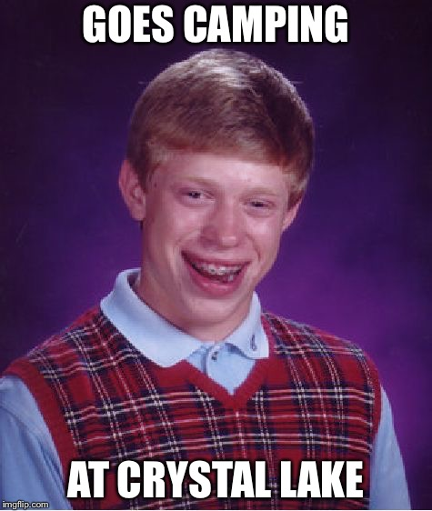 Camping at crystal lake |  GOES CAMPING; AT CRYSTAL LAKE | image tagged in memes,bad luck brian,jason voorhees | made w/ Imgflip meme maker
