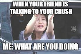 WHEN YOUR FRIEND IS TALKING TO YOUR CRUSH ME: WHAT ARE YOU DOING | image tagged in jennie,blackpink | made w/ Imgflip meme maker