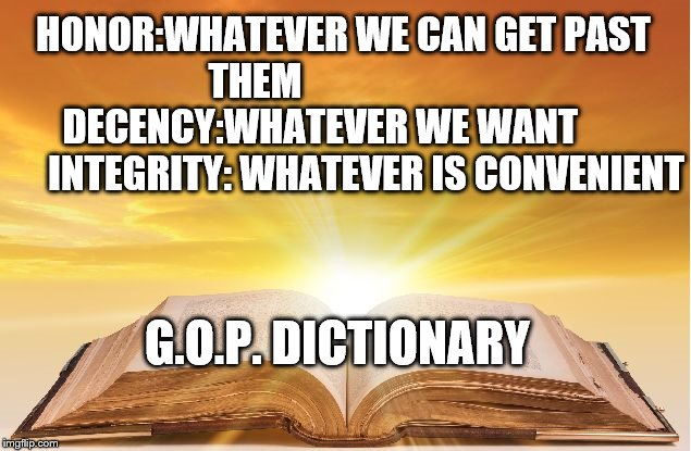 GOP Dictionary | HONOR:WHATEVER WE CAN GET PAST THEM                         DECENCY:WHATEVER WE WANT             INTEGRITY: WHATEVER IS CONVENIENT G.O.P. DI | image tagged in political meme,gop | made w/ Imgflip meme maker