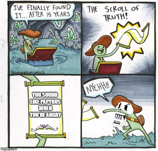 This has probably been posted many times already |  YOU SOUND LIKE PAPYRUS WHEN YOU'RE ANGRY | image tagged in memes,the scroll of truth,undertale,papyrus,idiocy | made w/ Imgflip meme maker