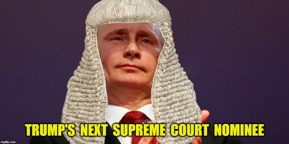 Justice Vlad | TRUMP'S  NEXT  SUPREME  COURT  NOMINEE | image tagged in trump,supreme court,putin | made w/ Imgflip meme maker