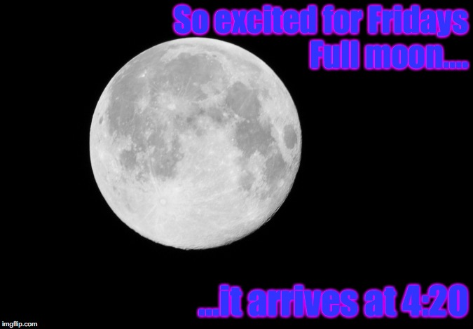 27JUL Full Moon | So excited for Fridays Full moon.... ...it arrives at 4:20 | image tagged in full moon | made w/ Imgflip meme maker