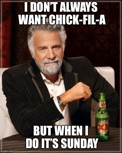 Chick-fil-A Problems | I DON'T ALWAYS WANT CHICK-FIL-A BUT WHEN I DO IT'S SUNDAY | image tagged in memes,the most interesting man in the world,funny | made w/ Imgflip meme maker