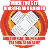 When You Get Roasted And Burned | WHEN YOU GET ROASTED AND BURNED AND YOU PLAY THE POKEMON TRADING CARD GAME | image tagged in memes,roast,roasted,roasts,pokemon | made w/ Imgflip meme maker