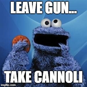 cookie monster | LEAVE GUN... TAKE CANNOLI | image tagged in cookie monster | made w/ Imgflip meme maker