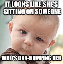 IT LOOKS LIKE SHE'S SITTING ON SOMEONE WHO'S DRY-HUMPING HER | image tagged in memes,skeptical baby | made w/ Imgflip meme maker