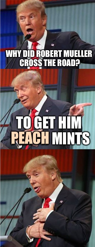 Bad Pun Trump | WHY DID ROBERT MUELLER CROSS THE ROAD? TO GET HIM PEACH MINTS PEACH | image tagged in bad pun trump,memes,donald trump,robert mueller | made w/ Imgflip meme maker