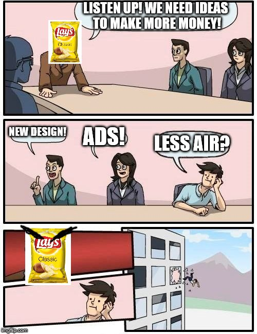 Boardroom Meeting Suggestion Meme | LISTEN UP! WE NEED IDEAS TO MAKE MORE MONEY! NEW DESIGN! ADS! LESS AIR? | image tagged in memes,boardroom meeting suggestion | made w/ Imgflip meme maker