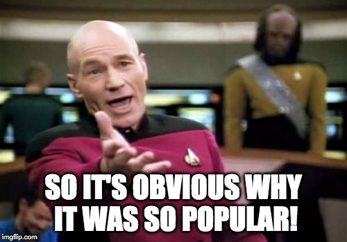 Picard Wtf Meme | SO IT'S OBVIOUS WHY IT WAS SO POPULAR! | image tagged in memes,picard wtf | made w/ Imgflip meme maker