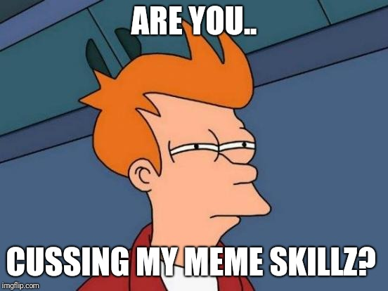 Futurama Fry Meme | ARE YOU.. CUSSING MY MEME SKILLZ? | image tagged in memes,futurama fry | made w/ Imgflip meme maker