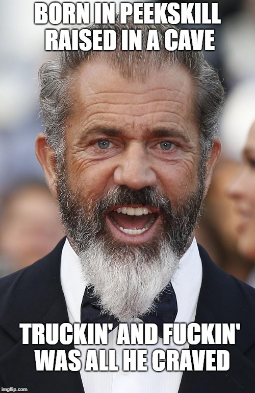 BORN IN PEEKSKILL RAISED IN A CAVE TRUCKIN' AND F**KIN' WAS ALL HE CRAVED | image tagged in mel gibson,trucking,born in a cave | made w/ Imgflip meme maker