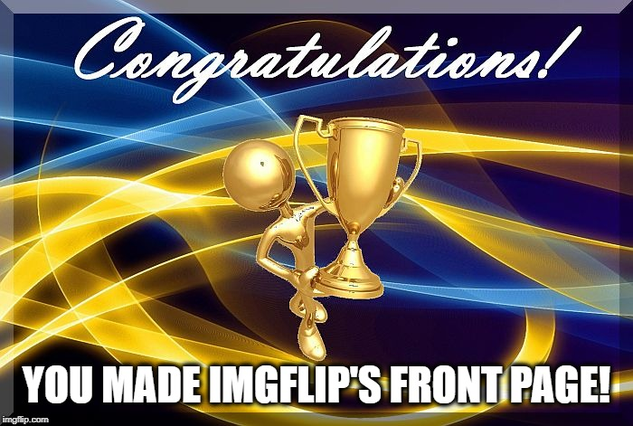 congrats | YOU MADE IMGFLIP'S FRONT PAGE! | image tagged in congrats | made w/ Imgflip meme maker