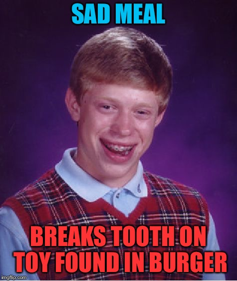 Bad Luck Brian Meme | SAD MEAL BREAKS TOOTH ON TOY FOUND IN BURGER | image tagged in memes,bad luck brian | made w/ Imgflip meme maker