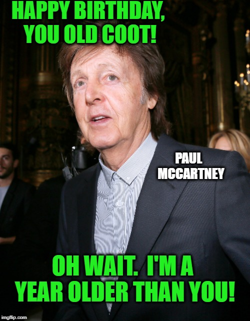 HAPPY BIRTHDAY, YOU OLD COOT! OH WAIT.  I'M A YEAR OLDER THAN YOU! PAUL  MCCARTNEY | made w/ Imgflip meme maker