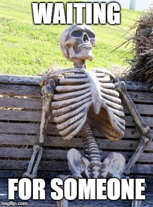 Waiting Skeleton Meme | WAITING FOR SOMEONE | image tagged in memes,waiting skeleton | made w/ Imgflip meme maker