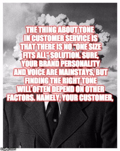 "mind blown | THE THING ABOUT TONE IN CUSTOMER SERVICE IS THAT THERE IS NO ""ONE SIZE FITS ALL"" SOLUTION. SURE, YOUR BRAND PERSONALITY AND VOICE ARE MAINST 