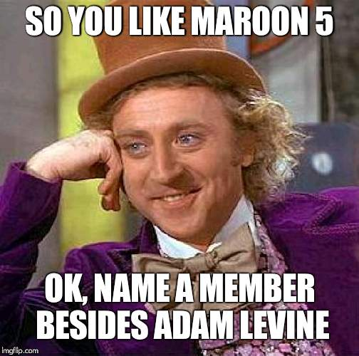 well try and name them, without looking them up | SO YOU LIKE MAROON 5 OK, NAME A MEMBER BESIDES ADAM LEVINE | image tagged in memes,creepy condescending wonka,maroon 5 | made w/ Imgflip meme maker