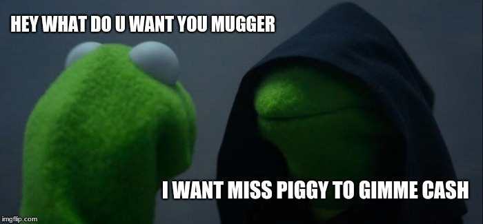 Evil Kermit Meme | HEY WHAT DO U WANT YOU MUGGER I WANT MISS PIGGY TO GIMME CASH | image tagged in memes,evil kermit | made w/ Imgflip meme maker