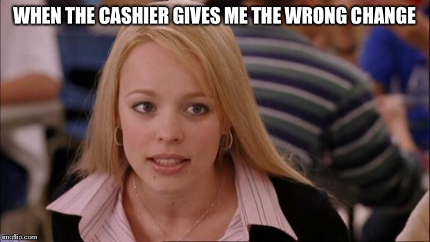 Its Not Going To Happen Meme | WHEN THE CASHIER GIVES ME THE WRONG CHANGE | image tagged in memes,its not going to happen | made w/ Imgflip meme maker
