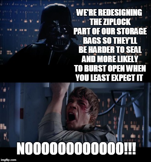 There Is No Greater Evil Than Those Who Make Things Worse By Making Them Better. | WE'RE REDESIGNING THE ZIPLOCK PART OF OUR STORAGE BAGS SO THEY'LL BE HARDER TO SEAL AND MORE LIKELY TO BURST OPEN WHEN YOU LEAST EXPECT IT N | image tagged in memes,star wars no,ziplock,storage,annoying,changes | made w/ Imgflip meme maker