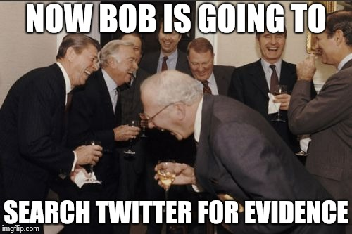 You can almost smell the desperation | NOW BOB IS GOING TO SEARCH TWITTER FOR EVIDENCE | image tagged in memes,laughing men in suits,russian collusion,i'm with her,hillary clinton,nothing burger | made w/ Imgflip meme maker